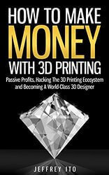Jeffrey Ito How to Make Money With 3D Printing